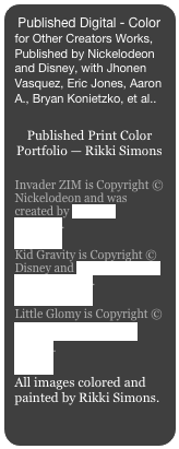 Published Digital - Color for Other Creators Works, Published by Nickelodeon and Disney, with Jhonen Vasquez, Eric Jones, Aaron A., Bryan Konietzko, et al..